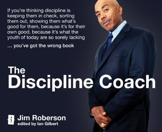The Discipline Coach: If you're thinking discipline is keeping them in check, sorting them out, showing them what's good for them, because it's for their ... sorely lacking ... you've got the wrong book