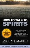 How to Talk to Spirits: The Beginners Guide For Reuniting With Your Loved One's on the Other Side