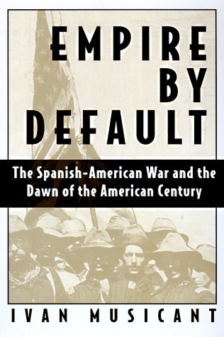 Empire by Default: The Spanish-American War & the Dawn of the American Century