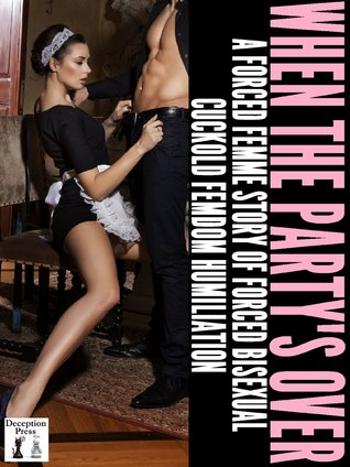 When the Party's Over: A Forced Femme Story of Forced Bisexual Cuckold Femdom Humiliation