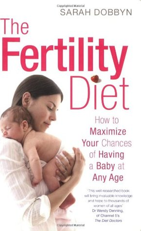 The Fertility Diet: How to Maximize Your Chances of Having a Baby at Any Age. Sarah Dobbyn