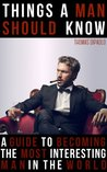 Things a Man Should Know (A Guide to Becoming The Most Interesting Man in The World) (Alpha Male Series)