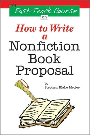 The Fast Track Course on How to Write a Nonfiction Book Proposal by Stephen Blake Mettee