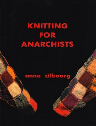 Knitting for Anarchists by Anna Zilboorg