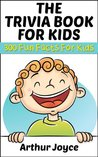 The Trivia Book For Kids: 300 Interesting And Fun Facts