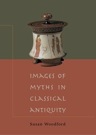 Images of Myths in Classical Antiquity by Susan Woodford