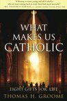 What Makes Us Catholic: Eight Gifts for Life