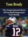 Tom Brady: The Inspirational Story of Football Superstar Tom Brady (Tom Brady Biography, New England Patriots, Michigan, NFL Books)