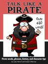 Talk Like a Pirate - Pirate Words, Phrases, History and Character Tips (Pirates Books)