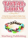 Total Loom: Step By Step Guide To Make Your Favorite Rainbow Loom Accessories