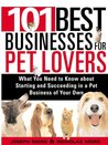 101 Best Businesses for Pet Lovers: What You Need to Know about Starting and Succeeding in a Pet Business of Your Own