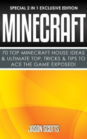 Minecraft : 70 Top Minecraft House Ideas & Ultimate Top, Tricks & Tips To Ace The Game Exposed!: (Special 2 In 1 Exclusive Edition)