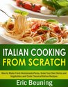 Italian Cooking From Scratch - How to Make Fresh Homemade Pasta, Grow Your Own Herbs and Vegetables and Cook Classical Italian Recipes (3 cookbooks in 1)