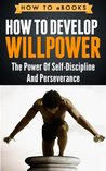 How To Develop Willpower - The Power Of Self-Discipline And Perseverance (How To eBooks)