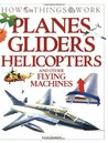 Planes, Gliders, Helicopters: and Other Flying Machines (How Things Work)