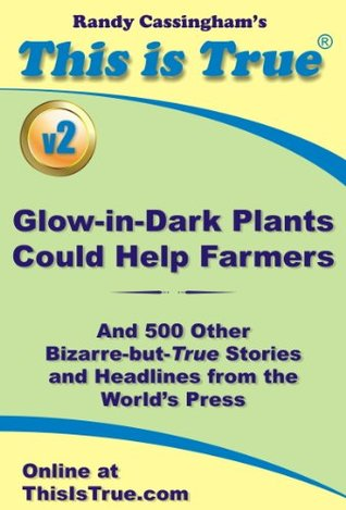 This is True: Glow-in-Dark Plants Could Help Farmers (And 500 Other Bizarre-but-True Stories and Headlines from the World's Press) [v2]