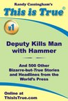 This is True [v1]: Deputy Kills Man With Hammer (And 500 Other Bizarre-but-True Stories and Headlines from the World's Press)