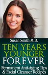 Ten Years Younger FOREVER - Permanent Anti-Aging Tips & Facial Cleanser Recipes!