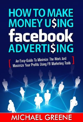 How to Make Money Using Facebook Advertising - An Easy-Guide to Minimize the Work and Maximize Your Profits Using FB Marketing Tools (Internet Marketing)