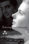 Seducing Ingrid Bergman: A Novel
