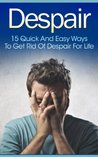 Despair: 15 Quick and Easy Ways to Get Rid of Despair for Life (A Proven Method) (Twain: The Emotional Series)