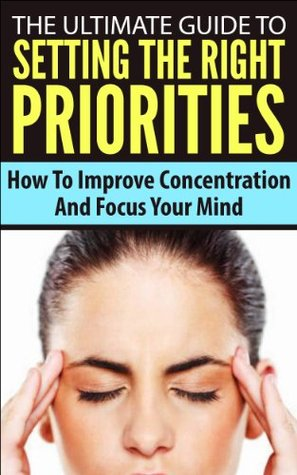 The Ultimate Guide To Setting The Right Priorities - How To Improve Concentration And Focus Your Mind (Procrastination, Improve Concentration, Mind Focus)