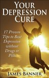 Your Depression Cure - 17 Proven Tips to Beat Depression Without Drugs or Pills (The Depression Workbook - Depression Self Help and 17 Depression Cures)