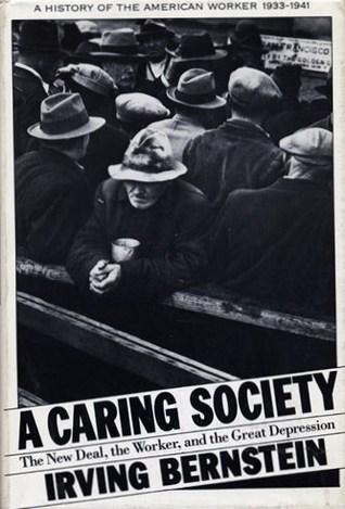 A Caring Society: The New Deal, the Worker, and the Great Depression: A History of the American Worker, 1933-1941