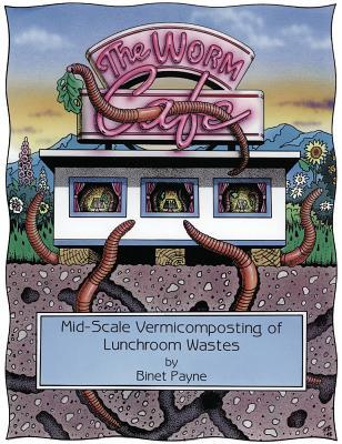 The Worm Cafe: Mid-Scale Vermicomposting of Lunchroom Wastes: A Manual for Schools, Small Businesses and Community Groups
