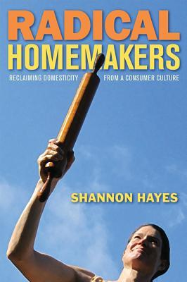 Radical Homemakers by Shannon Hayes
