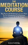 The Meditation Course: The Power Of Meditation, Learn How To Use Meditation To Eliminate Stress, Anxiety & To Be Happy (Relaxation And Stress Reduction, Relaxation Techniques, Relaxation Meditation)