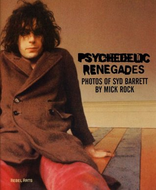 Psychedelic Renegades: With Photographs of Syd Barrett by Mick Rock