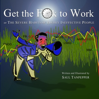 Get the F**k to Work: The Severe Habits of Highly Ineffective People