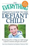 The Everything Parent's Guide to the Defiant Child: Reassuring advice to help your child manage explosive emotions and gain self-control (Everything®)