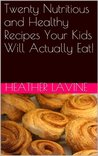 Twenty Nutritious and Healthy Recipes Your Kids Will Actually Eat!