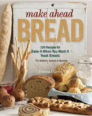 Make Ahead Bread: 100 Recipes for Bake-It-When-You-Want-It Yeast Breads