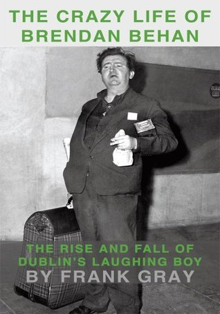 The Crazy Life of Brendan Behan:The Rise and Fall of Dublin's Laughing Boy
