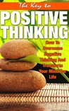 The Key To Positive Thinking - How To Overcome Negative Thinking AndTransform Your Mind For Life (Self Talk, Stress Free, Be Happy) (Positive Thinking, Abundance, Positive Living, Happiness)