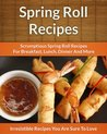 Spring Roll Recipes: Scrumptious Spring Roll Recipes for Breakfast, Lunch, Dinner and More