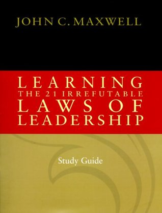 Learning the 21 Irrefutable Laws of Leadership by John C. Maxwell