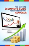 Google AdWords - the Ultimate Beginner's Guide
