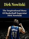 Dirk Nowitzki: The Inspirational Story of Basketball Superstar Dirk Nowitzki (Dirk Nowitzki Biography, Dallas Mavericks, Germany, NBA Books)