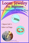Loom Jewelry for Beginners: An Illustrated Step By Step Guide to Making Rainbow Loom Bracelets, Headbands, Rubber Band Key Chains,& More (A Home Life Book)