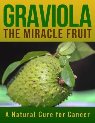 Graviola the miracle fruit a natural cure for cancer by chris uzodi