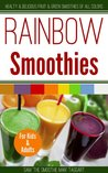 Rainbow Smoothies: Healthy and Delicious Fruit and Green Smoothies of All Colors