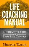 Life Coaching Manual: Authentic Guide for True Life Change