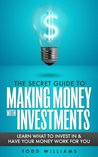 The Secret Guide To Making Money With Investments - Learn What To Invest In & Have Your Money Work For You (Make Money)