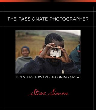 The Passionate Photographer: Ten Steps Toward Becoming Great