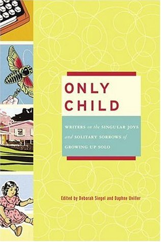 Only Child: Writers on the Singular Joys and Solitary Sorrows of Growing Up Solo