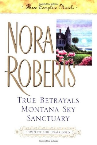 True Betrayals / Montana Sky / Sanctuary by Nora Roberts